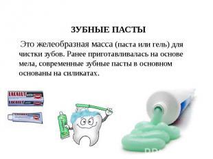 ЗУБНЫЕ ПАСТЫ ЗУБНЫЕ ПАСТЫ Это желеобразная масса (паста или гель) для чистки зуб
