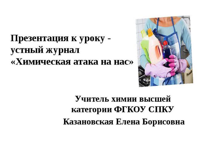 Презентация к уроку - устный журнал «Химическая атака на нас» Учитель химии высшей категории ФГКОУ СПКУ Казановская Елена Борисовна