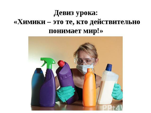 Девиз урока: «Химики – это те, кто действительно понимает мир!»
