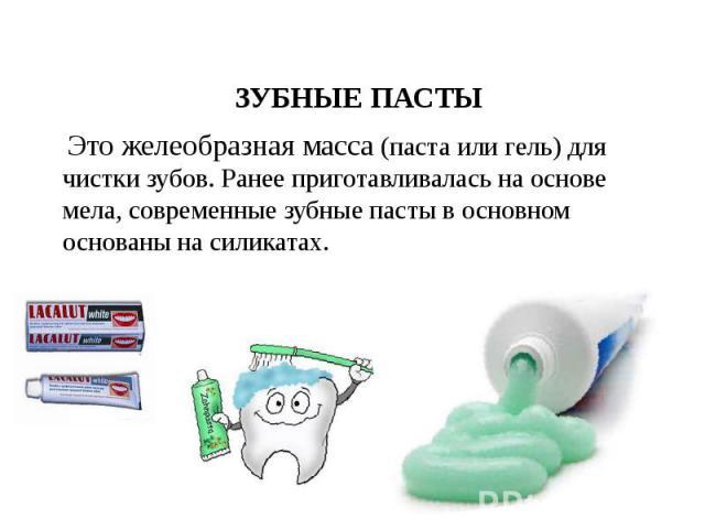 ЗУБНЫЕ ПАСТЫ ЗУБНЫЕ ПАСТЫ Это желеобразная масса (паста или гель) для чистки зубов. Ранее приготавливалась на основе мела, современные зубные пасты в основном основаны на силикатах.