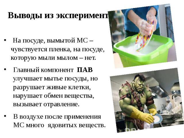 Выводы из эксперимента На посуде, вымытой МС – чувствуется пленка, на посуде, которую мыли мылом – нет. Главный компонент ПАВ улучшает мытье посуды, но разрушает живые клетки, нарушает обмен вещества, вызывает отравление. В воздухе после применения …