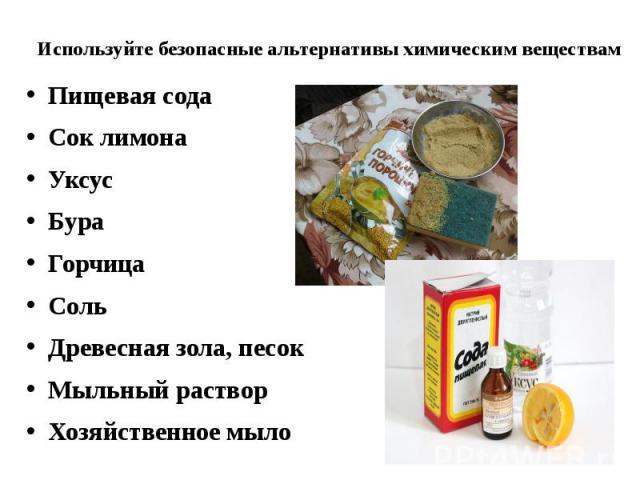 Используйте безопасные альтернативы химическим веществам Пищевая сода Сок лимона Уксус Бура Горчица Соль Древесная зола, песок Мыльный раствор Хозяйственное мыло