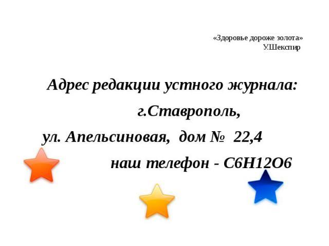 «Здоровье дороже золота» У.Шекспир  Адрес редакции устного журнала: г.Ставрополь, ул. Апельсиновая, дом № 22,4 наш телефон - С6Н12О6
