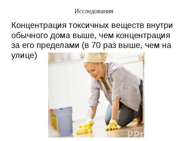 Исследования Концентрация токсичных веществ внутри обычного дома выше, чем концентрация за его пределами (в 70 раз выше, чем на улице)
