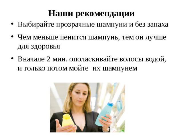 Наши рекомендации Выбирайте прозрачные шампуни и без запаха Чем меньше пенится шампунь, тем он лучше для здоровья Вначале 2 мин. ополаскивайте волосы водой, и только потом мойте их шампунем
