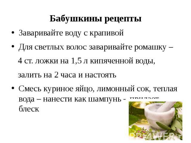 Бабушкины рецепты Заваривайте воду с крапивой Для светлых волос заваривайте ромашку – 4 ст. ложки на 1,5 л кипяченной воды, залить на 2 часа и настоять Смесь куриное яйцо, лимонный сок, теплая вода – нанести как шампунь – придает блеск
