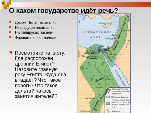 Даром Нила называли, Даром Нила называли, Из шадуфа поливали. На папирусах писали- Фараонов прославляли! Посмотрите на карту. Где расположен древний Египет? Назовите главную реку Египта. Куда она впадает? Что такое пороги? Что такое дельта? Каковы з…