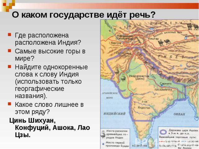 Где расположена расположена Индия? Где расположена расположена Индия? Самые высокие горы в мире? Найдите однокоренные слова к слову Индия (использовать только георгафические названия). Какое слово лишнее в этом ряду? Цинь Шихуан, Конфуций, Ашока, Лао Цзы.