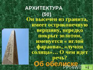 Он высечен из гранита, имеет остроконечную вершину, нередко покрыт золотом, имен