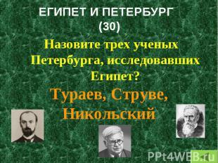 Назовите трех ученых Петербурга, исследовавших Египет? Назовите трех ученых Пете