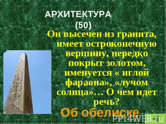 Он высечен из гранита, имеет остроконечную вершину, нередко покрыт золотом, именуется « иглой фараона», «лучом солнца»… О чем идет речь? Он высечен из гранита, имеет остроконечную вершину, нередко покрыт золотом, именуется « иглой фараона», «лучом с…