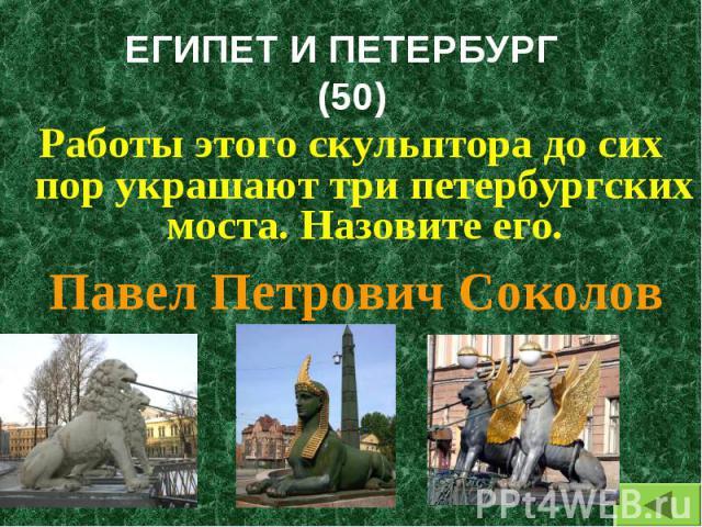 Работы этого скульптора до сих пор украшают три петербургских моста. Назовите его. Работы этого скульптора до сих пор украшают три петербургских моста. Назовите его.