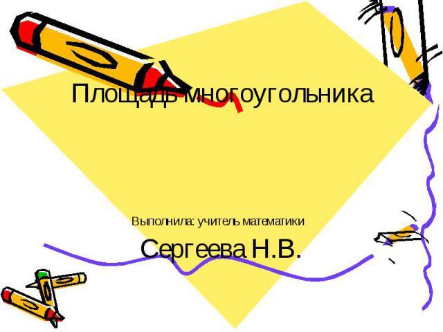 Площадь многоугольника Выполнила: учитель математики Сергеева Н.В.