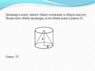 Цилиндр и конус имеют общее основание и общую высоту. Вычислите объём цилиндра,