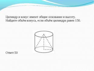 Цилиндр и конус имеют общие основание и высоту. Найдите объём конуса, если объём