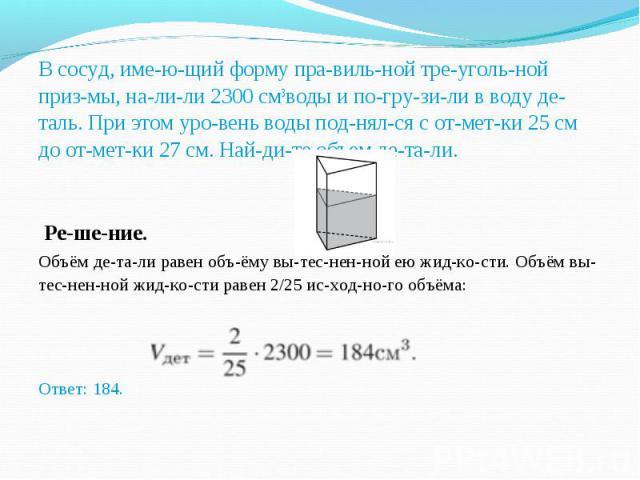 В сосуд, имеющий форму правильной треугольной призмы, налили 2300см3воды и погрузили в воду деталь. При этом уровень воды поднялся с отметки 25 см до от&…