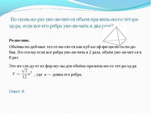 Во сколько раз увеличится объем правильного тетраэдра, если все его ребра увеличить в два раза? Во сколько раз увеличится объем правильного тетра…