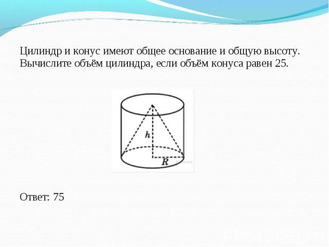 Цилиндр и конус имеют общее основание и общую высоту. Вычислите объём цилиндра, если объём конуса равен 25. Цилиндр и конус имеют общее основание и общую высоту. Вычислите объём цилиндра, если объём конуса равен 25. Ответ: 75
