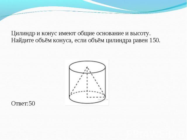Цилиндр и конус имеют общие основание и высоту. Найдите объём конуса, если объём цилиндра равен 150. Цилиндр и конус имеют общие основание и высоту. Найдите объём конуса, если объём цилиндра равен 150. Ответ:50