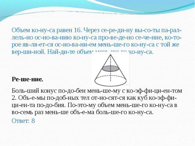 Объем конуса равен 16. Через середину высоты параллельно основанию конуса проведено сечение, которое является осно…