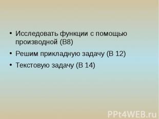 Исследовать функции с помощью производной (В8) Решим прикладную задачу (В 12) Те