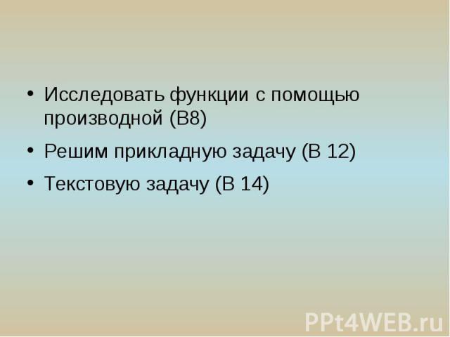 Исследовать функции с помощью производной (В8) Решим прикладную задачу (В 12) Текстовую задачу (В 14)