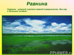 Равнина – ровный участок земной поверхности, без гор и больших холмов . Равнина