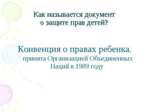 Как называется документ о защите прав детей? Конвенция о правах ребенка, принята