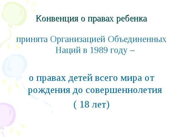Конвенция о правах ребенка принята Организацией Объединенных Наций в 1989 году – о правах детей всего мира от рождения до совершеннолетия ( 18 лет)