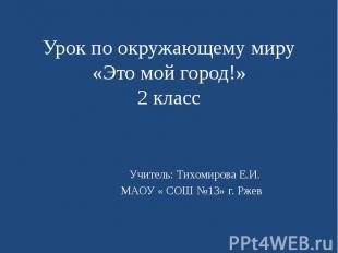 Урок по окружающему миру «Это мой город!» 2 класс Учитель: Тихомирова Е.И. МАОУ