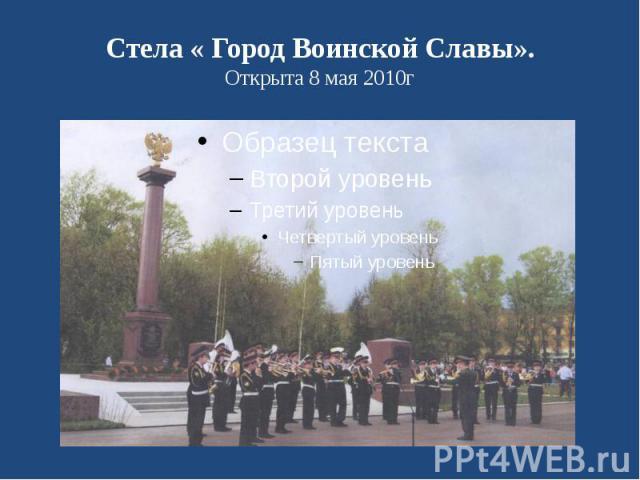 Стела « Город Воинской Славы». Открыта 8 мая 2010г