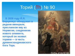 Торий (Th) № 90 В 1828 году Й.Я. Берцелиус обнаружил в редком минерале, присланн