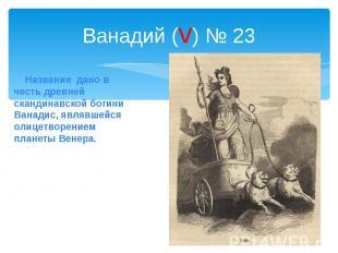 Ванадий (v) № 23 Название дано в честь древней скандинавской богини Ванадис, явл