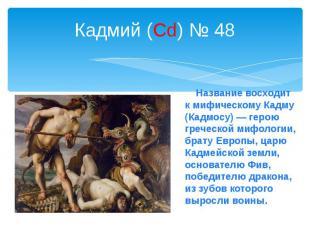Кадмий (Cd) № 48 Название восходит к мифическому Кадму (Кадмосу) — герою греческ