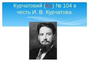Курчатовий (Ku) № 104 в честь И. В. Курчатова.