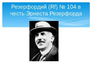 Резерфордий (Rf) № 104 в честь Эрнеста Резерфорда