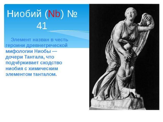 Ниобий (Nb) № 41 Элемент назван в честь героини древнегреческой мифологииНиобы— дочери Тантала, что подчёркивает сходство ниобия с химическим элементом танталом.