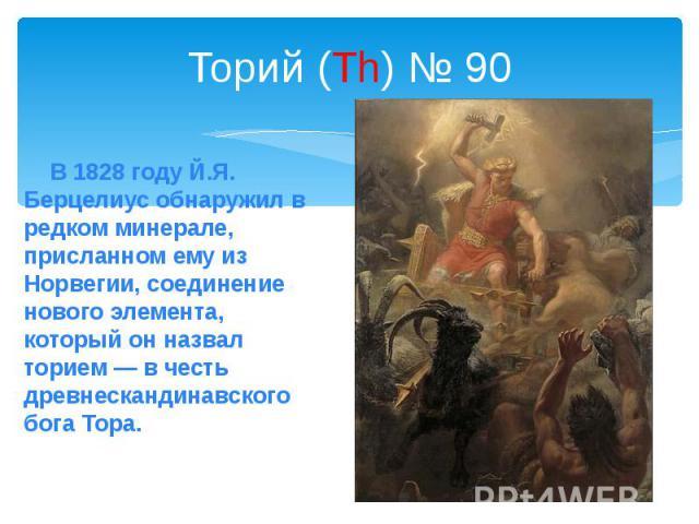 Торий (Th) № 90 В 1828 году Й.Я. Берцелиус обнаружил в редком минерале, присланном ему из Норвегии, соединение нового элемента, который он назвал торием — в честь древнескандинавского бога Тора.
