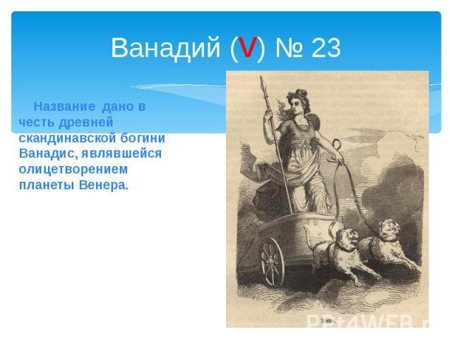 Ванадий (v) № 23 Название дано в честь древней скандинавской богини Ванадис, являвшейся олицетворением планеты Венера.