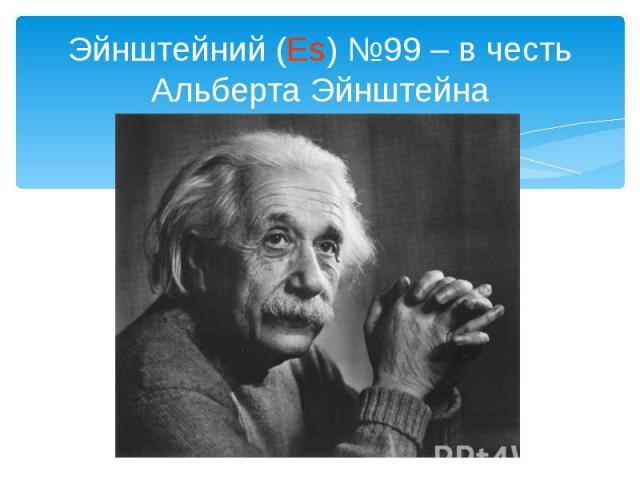 Эйнштейний (Es) №99 – в честь Альберта Эйнштейна