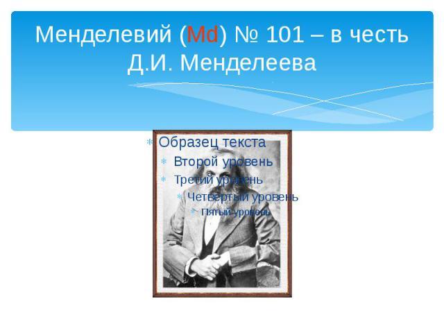 Менделевий (Md) № 101 – в честь Д.И. Менделеева