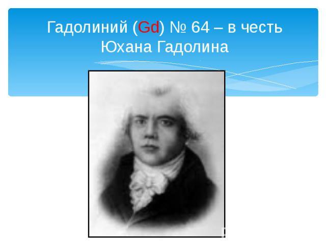 Гадолиний (Gd) № 64 – в честь Юхана Гадолина