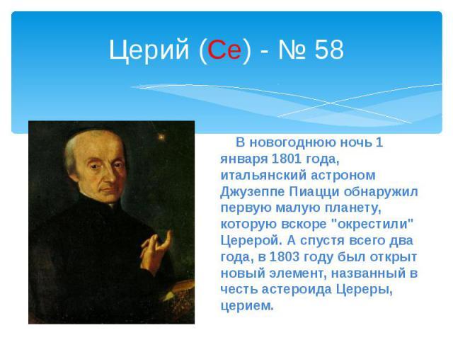 """Церий (Ce) - № 58 В новогоднюю ночь 1 января 1801 года, итальянский астроном Джузеппе Пиацци обнаружил первую малую планету, которую вскоре """"окрестили"""" Церерой. А спустя всего два года, в 1803 году был открыт новый элемент, названный в чес…"""