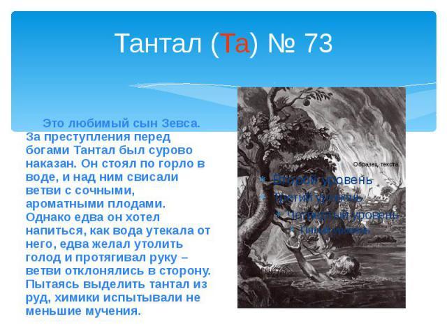 Тантал (Та) № 73 Это любимый сын Зевса. За преступления перед богами Тантал был сурово наказан. Он стоял по горло в воде, и над ним свисали ветви с сочными, ароматными плодами. Однако едва он хотел напиться, как вода утекала от него, едва желал утол…