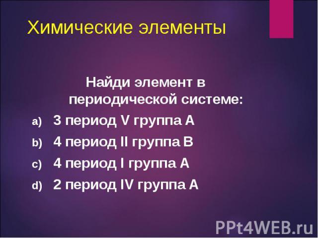Найди элемент в периодической системе: Найди элемент в периодической системе: 3 период V группа А 4 период II группа В 4 период I группа А 2 период IV группа А
