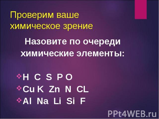 Назовите по очереди Назовите по очереди химические элементы: H C S P O Cu K Zn N CL Al Na Li Si F