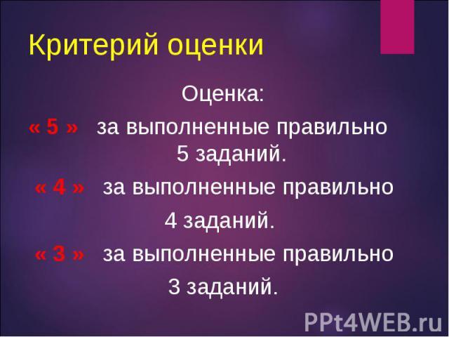 Оценка: Оценка: « 5 » за выполненные правильно 5 заданий. « 4 » за выполненные правильно 4 заданий. « 3 » за выполненные правильно 3 заданий.