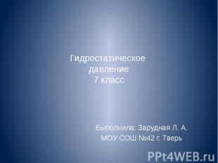Гидростатическое давление 7 класс Выполнила: Зарудная Л. А. МОУ СОШ №42 г. Тверь