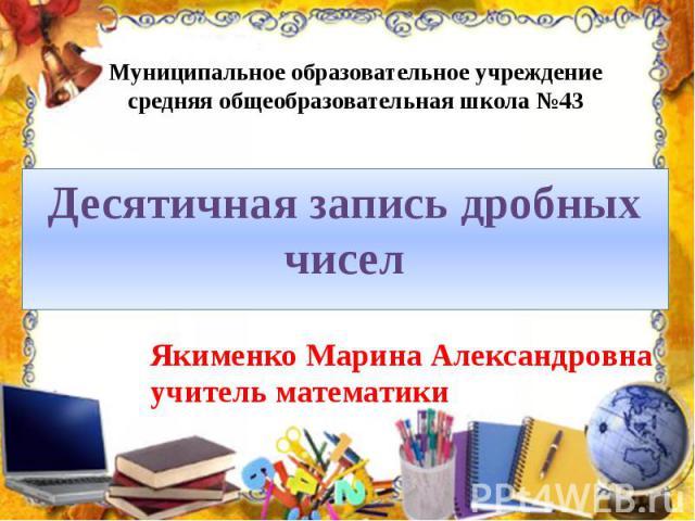Муниципальное образовательное учреждение средняя общеобразовательная школа №43 Десятичная запись дробных чисел