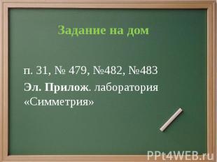 Задание на дом п. 31, № 479, №482, №483 Эл. Прилож. лаборатория «Симметрия»